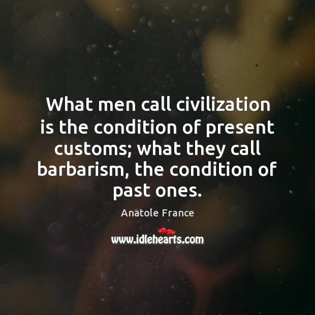 What men call civilization is the condition of present customs; what they Anatole France Picture Quote