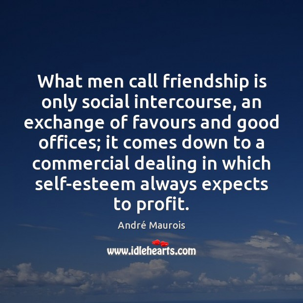 What men call friendship is only social intercourse, an exchange of favours André Maurois Picture Quote