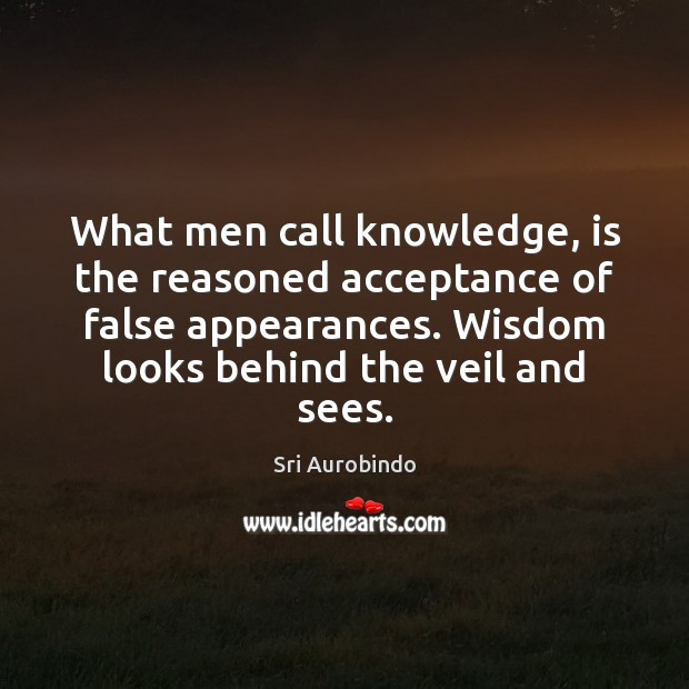 What men call knowledge, is the reasoned acceptance of false appearances. Wisdom Sri Aurobindo Picture Quote
