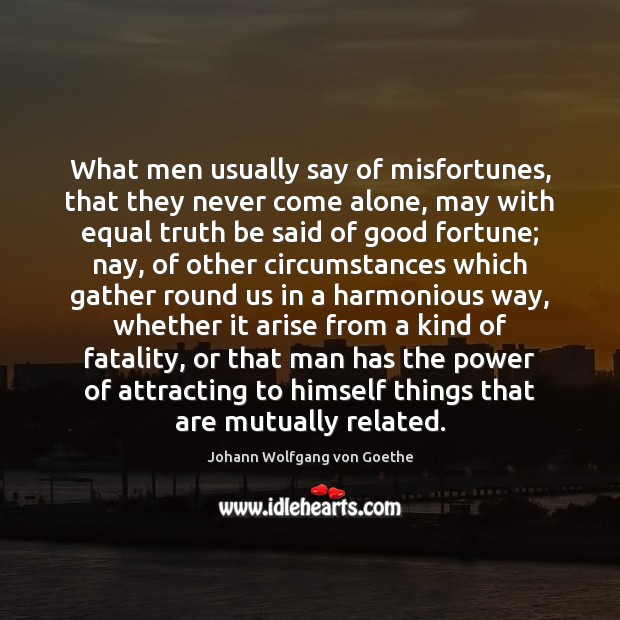What men usually say of misfortunes, that they never come alone, may Johann Wolfgang von Goethe Picture Quote