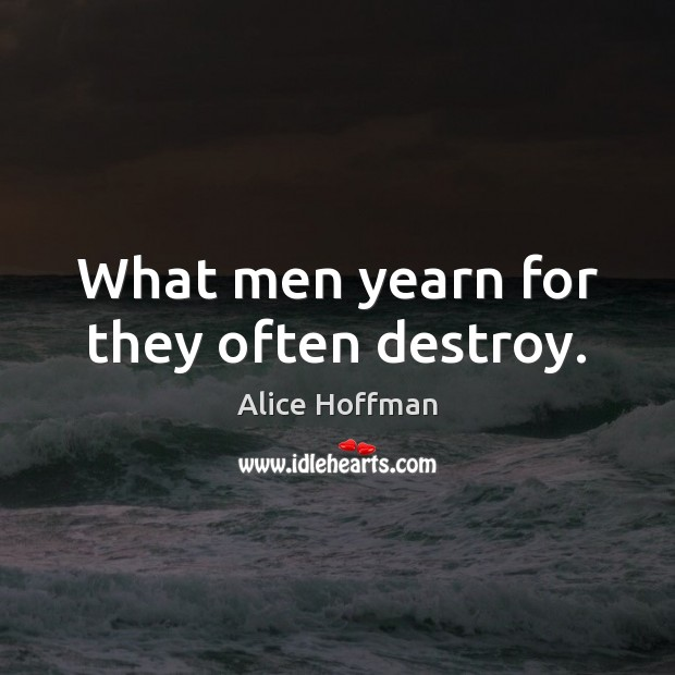What men yearn for they often destroy. Alice Hoffman Picture Quote