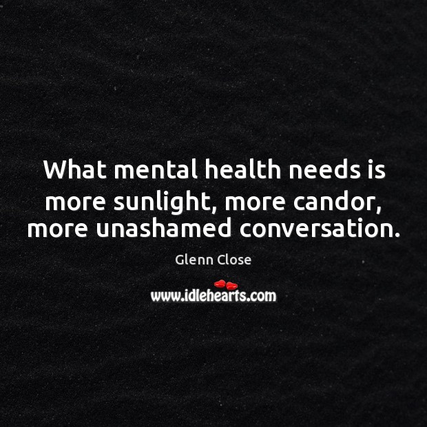What mental health needs is more sunlight, more candor, more unashamed conversation. Health Quotes Image
