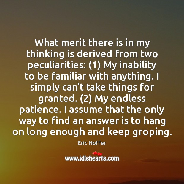 What merit there is in my thinking is derived from two peculiarities: (1) Eric Hoffer Picture Quote