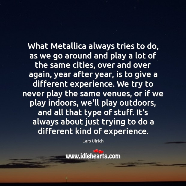 What Metallica always tries to do, as we go around and play Image