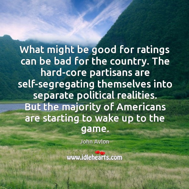 What might be good for ratings can be bad for the country. The hard-core partisans are John Avlon Picture Quote