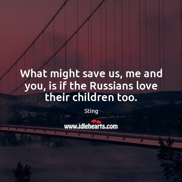 Image, What might save us, me and you, is if the Russians love their children too.