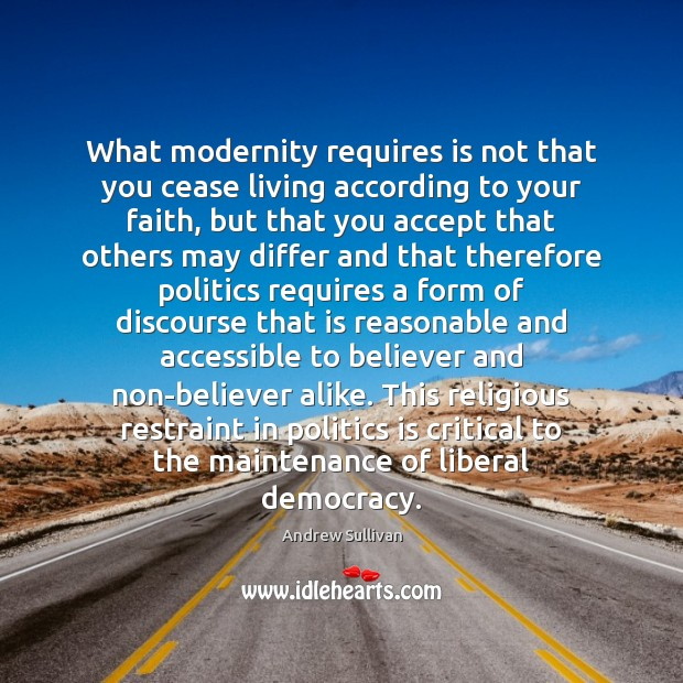 What modernity requires is not that you cease living according to your Andrew Sullivan Picture Quote