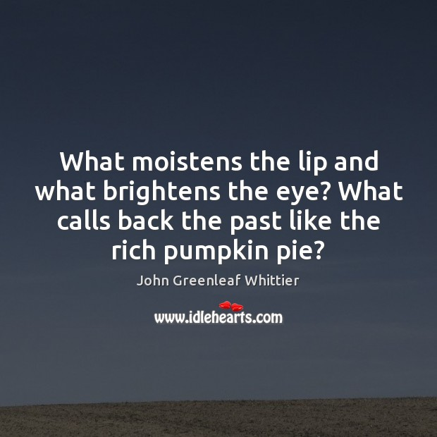 What moistens the lip and what brightens the eye? What calls back John Greenleaf Whittier Picture Quote