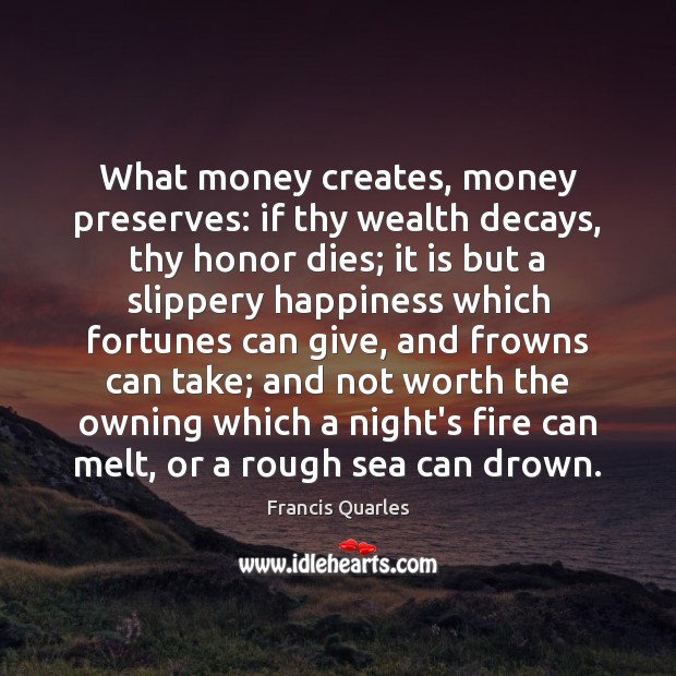 What money creates, money preserves: if thy wealth decays, thy honor dies; Francis Quarles Picture Quote