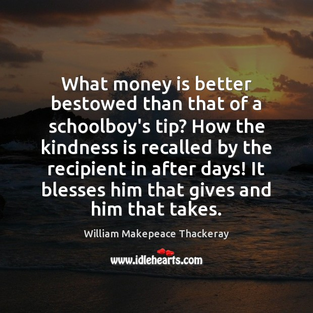 What money is better bestowed than that of a schoolboy's tip? How Kindness Quotes Image