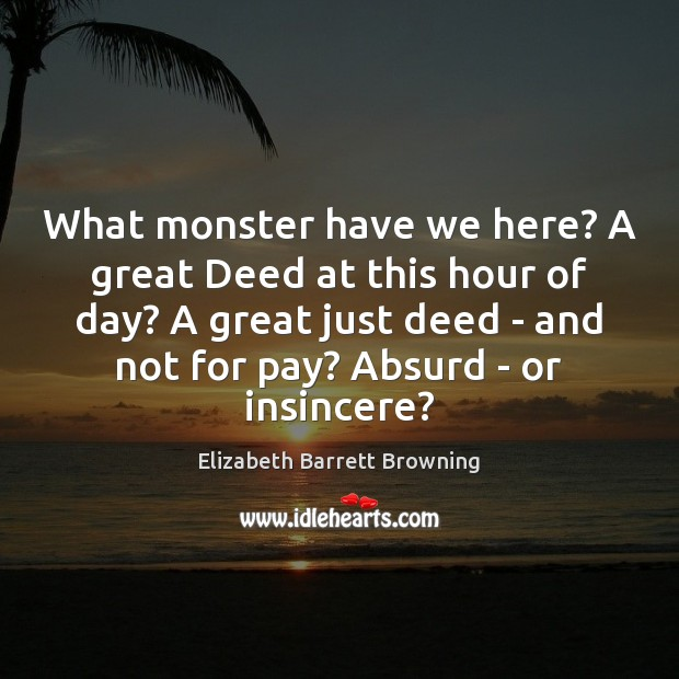 What monster have we here? A great Deed at this hour of Elizabeth Barrett Browning Picture Quote