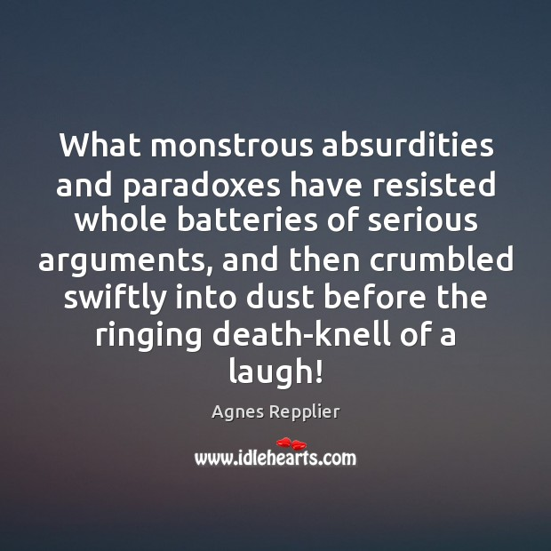 What monstrous absurdities and paradoxes have resisted whole batteries of serious arguments, Agnes Repplier Picture Quote