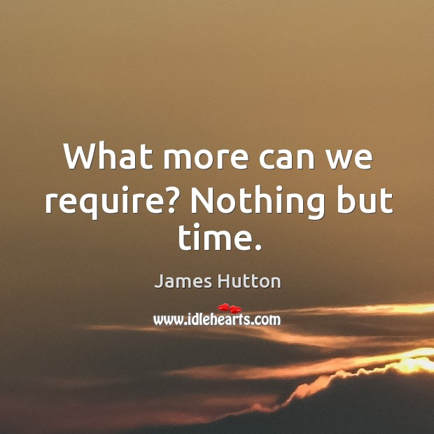 What more can we require? nothing but time. Image
