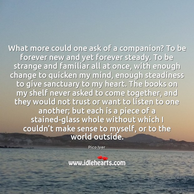 What more could one ask of a companion? To be forever new Pico Iyer Picture Quote