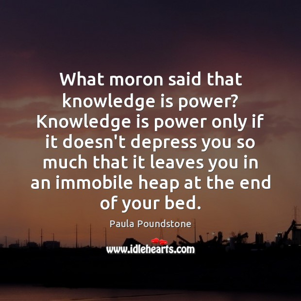 What moron said that knowledge is power? Knowledge is power only if Image