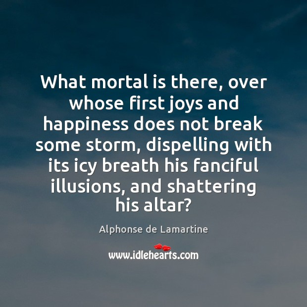 What mortal is there, over whose first joys and happiness does not Alphonse de Lamartine Picture Quote