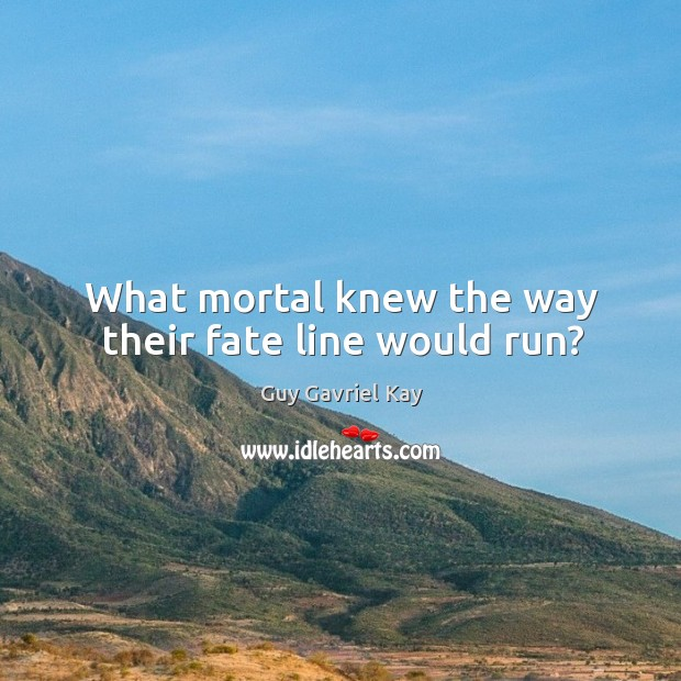 What mortal knew the way their fate line would run? Guy Gavriel Kay Picture Quote
