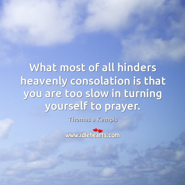What most of all hinders heavenly consolation is that you are too slow in turning yourself to prayer. Image