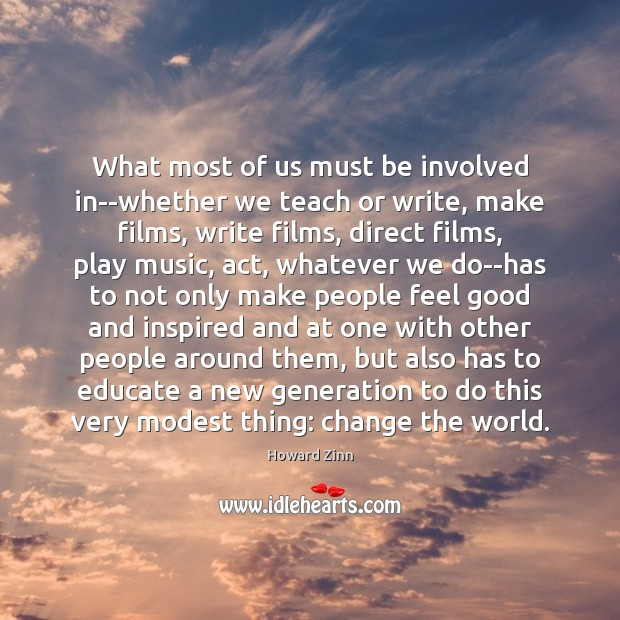 What most of us must be involved in–whether we teach or write, Howard Zinn Picture Quote