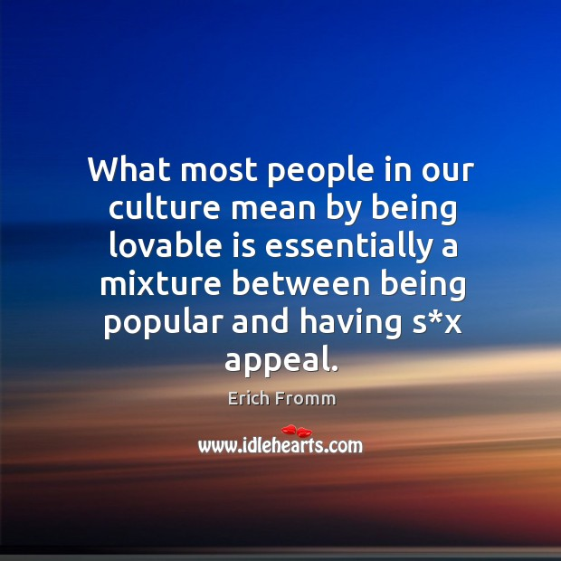 What most people in our culture mean by being lovable is essentially a mixture between being popular and having s*x appeal. Image
