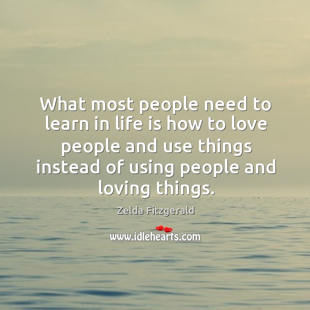 What most people need to learn in life is how to love people and use things instead of using people and loving things. Image