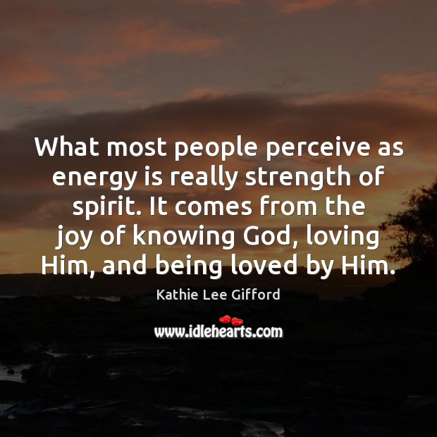 What most people perceive as energy is really strength of spirit. It Kathie Lee Gifford Picture Quote