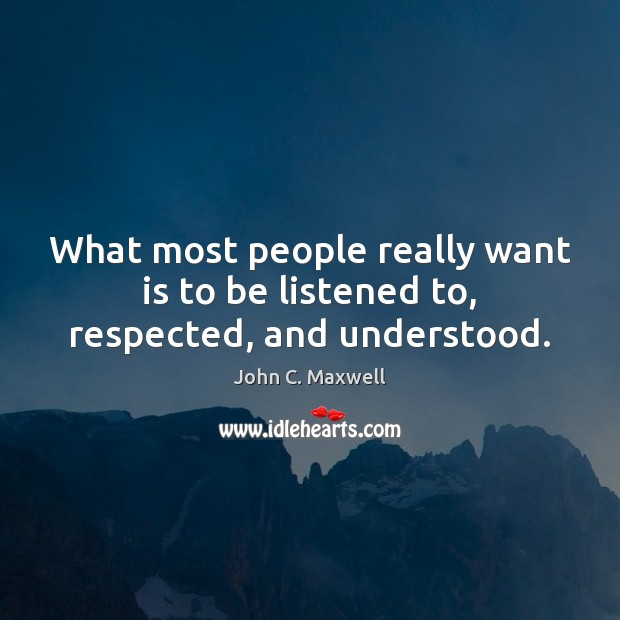 What most people really want is to be listened to, respected, and understood. Image