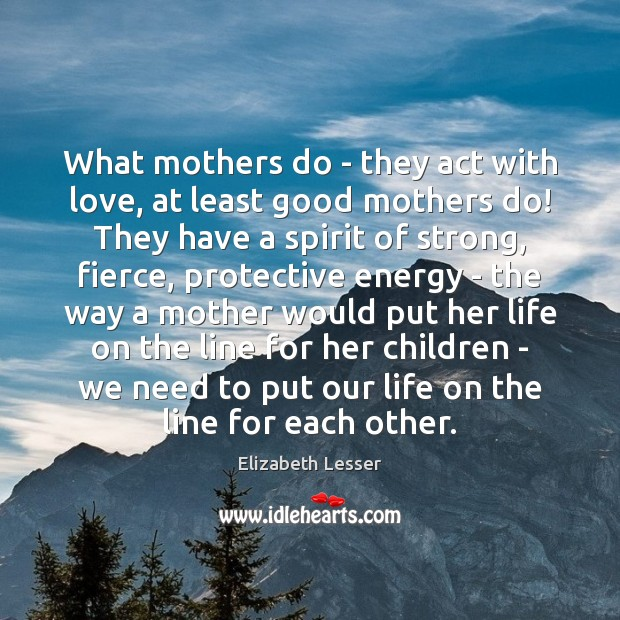What mothers do – they act with love, at least good mothers Elizabeth Lesser Picture Quote