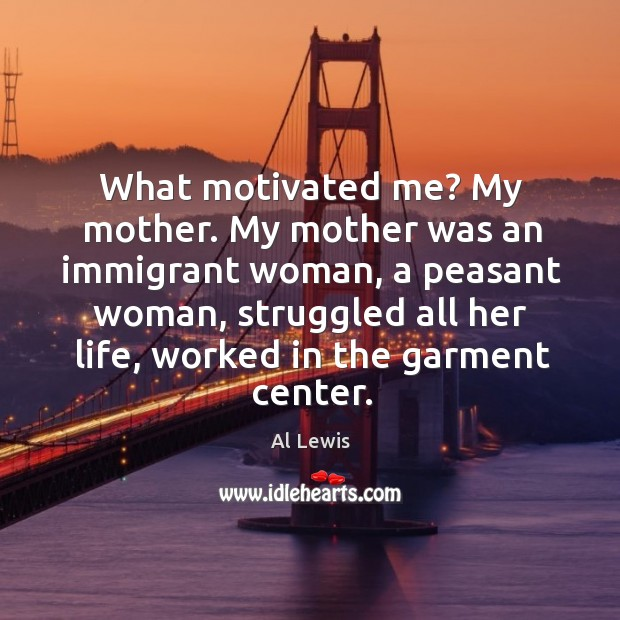 Image, What motivated me? my mother. My mother was an immigrant woman, a peasant