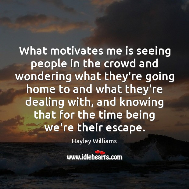 What motivates me is seeing people in the crowd and wondering what Hayley Williams Picture Quote