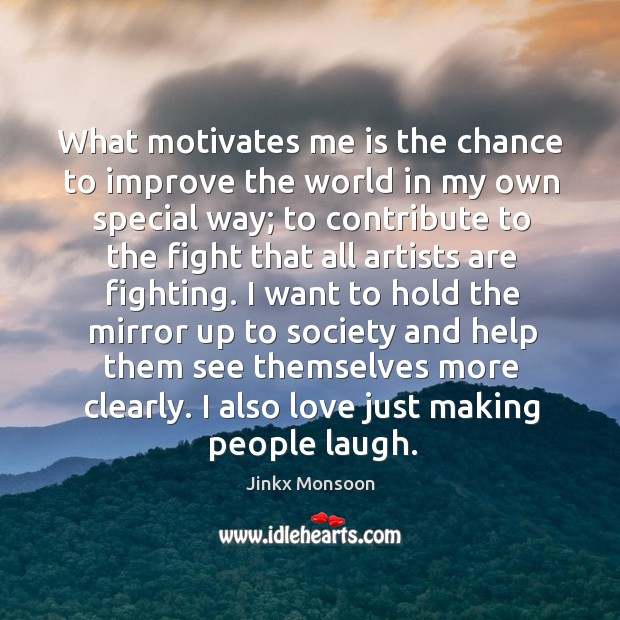 What motivates me is the chance to improve the world in my Image