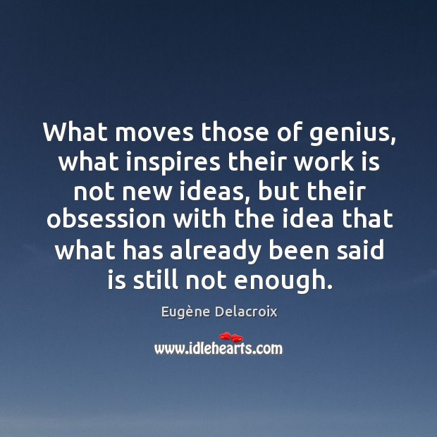 Image, What moves those of genius, what inspires their work is not new ideas, but their