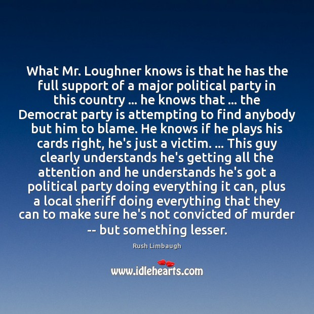What Mr. Loughner knows is that he has the full support of Rush Limbaugh Picture Quote