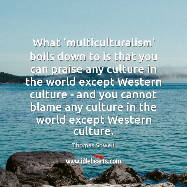 What 'multiculturalism' boils down to is that you can praise any culture Thomas Sowell Picture Quote