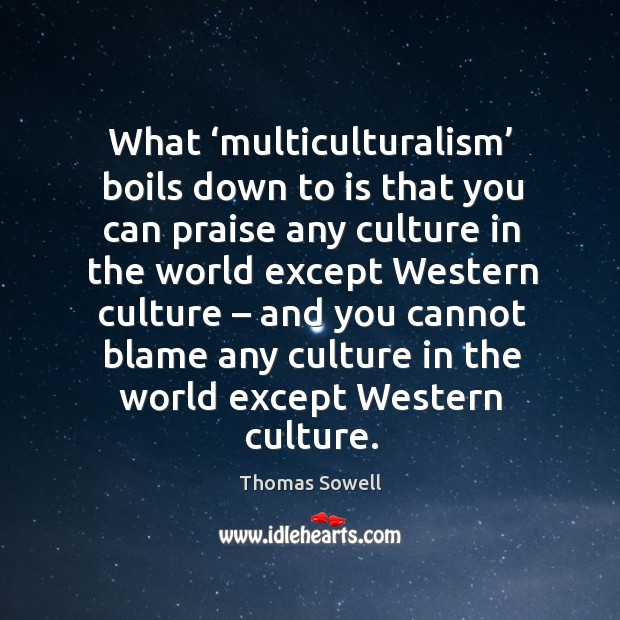 Image, What 'multiculturalism' boils down to is that you can praise