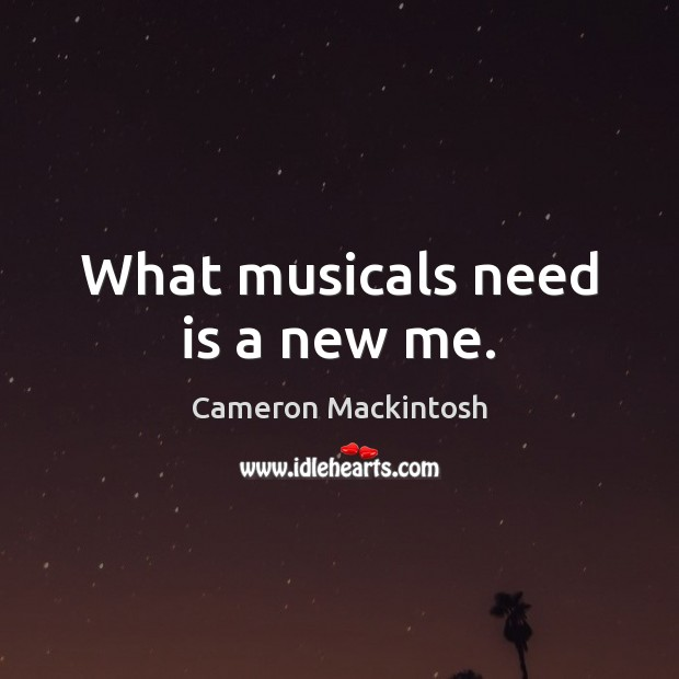 What musicals need is a new me. Cameron Mackintosh Picture Quote