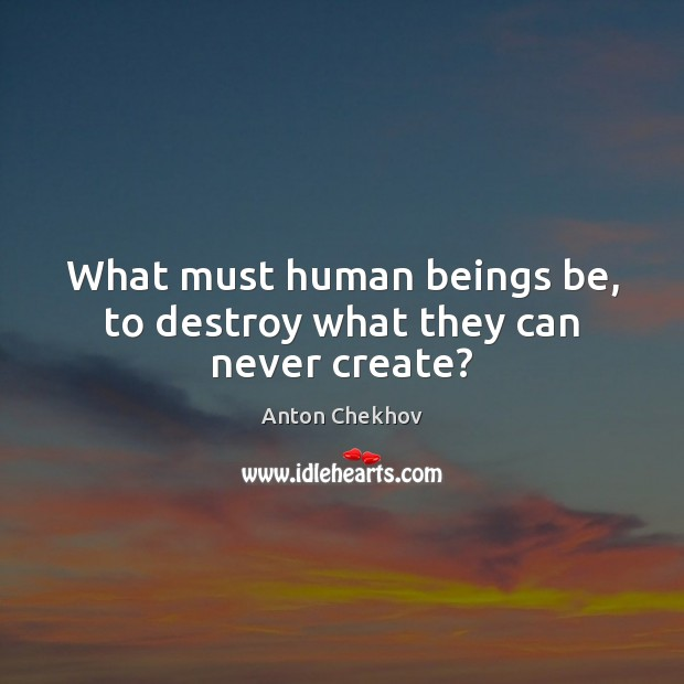 What must human beings be, to destroy what they can never create? Anton Chekhov Picture Quote