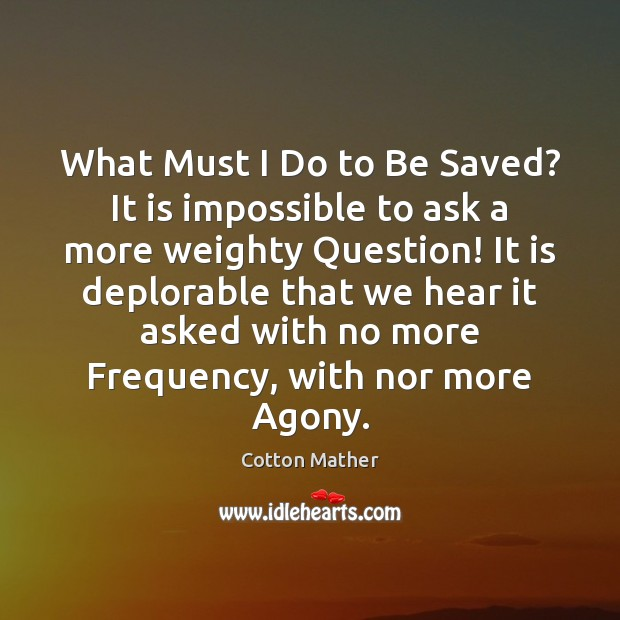 What Must I Do to Be Saved? It is impossible to ask Cotton Mather Picture Quote