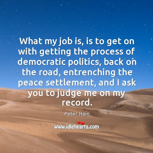 What my job is, is to get on with getting the process of democratic politics Judge Quotes Image