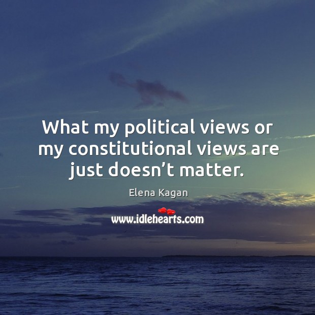 What my political views or my constitutional views are just doesn't matter. Elena Kagan Picture Quote