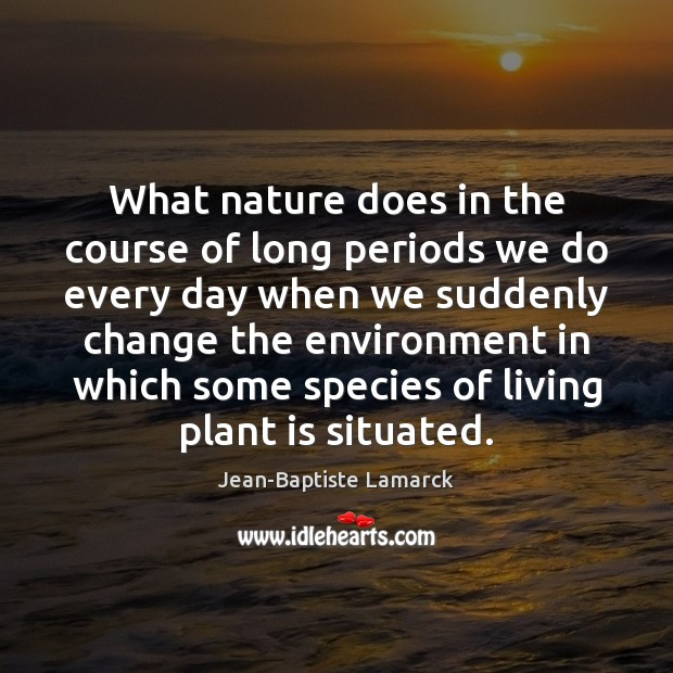 Image, What nature does in the course of long periods we do every
