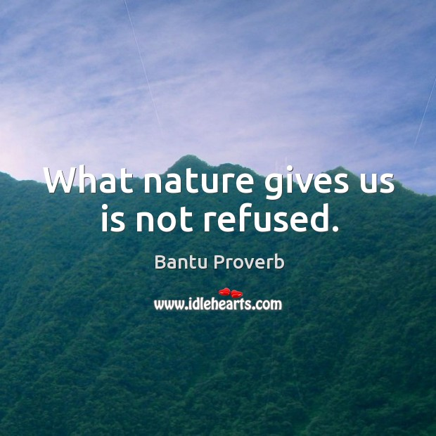 What nature gives us is not refused. Bantu Proverbs Image