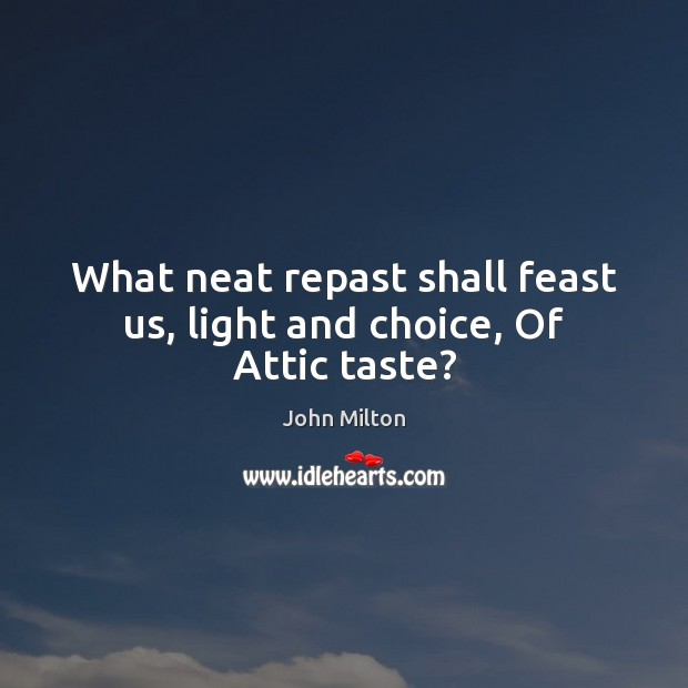 What neat repast shall feast us, light and choice, Of Attic taste? John Milton Picture Quote