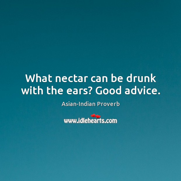 What nectar can be drunk with the ears? good advice. Asian-Indian Proverbs Image