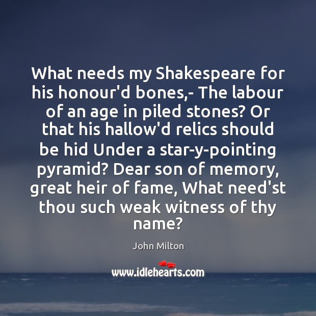 What needs my Shakespeare for his honour'd bones,- The labour of John Milton Picture Quote