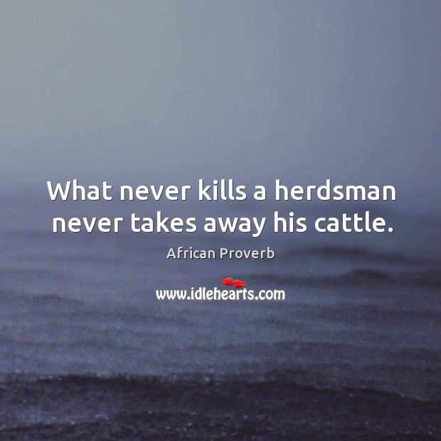Image, What never kills a herdsman never takes away his cattle.