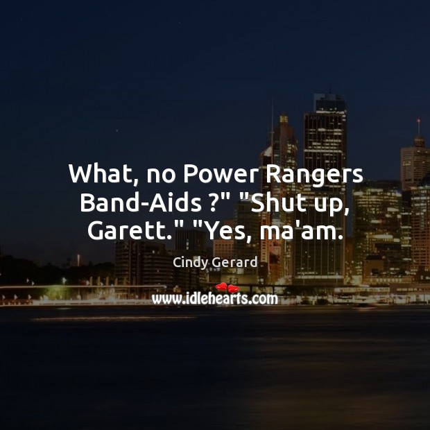 "Image, What, no Power Rangers Band-Aids ?"" ""Shut up, Garett."" ""Yes, ma'am."