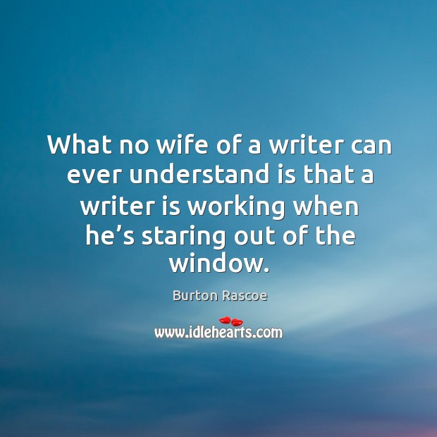 Image, What no wife of a writer can ever understand is that a writer is working when he's staring out of the window.
