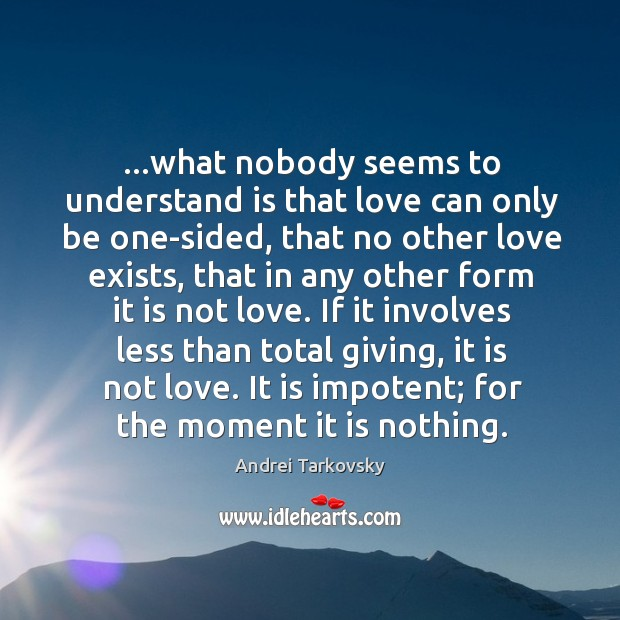 Image, …what nobody seems to understand is that love can only be one-sided,