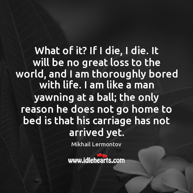 What of it? If I die, I die. It will be no Mikhail Lermontov Picture Quote